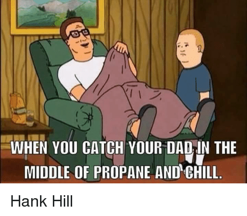 WHEN YOU CATCH YOUR DADIN THE MIDDLE OF PROPANE AND GHILL ...