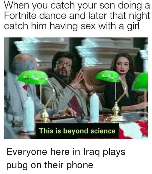 Phone, Sex, and Girl: When you catch your son doing a  Fortnite dance and later that night  catch him having sex with a girl  This is beyond science Everyone here in Iraq plays pubg on their phone