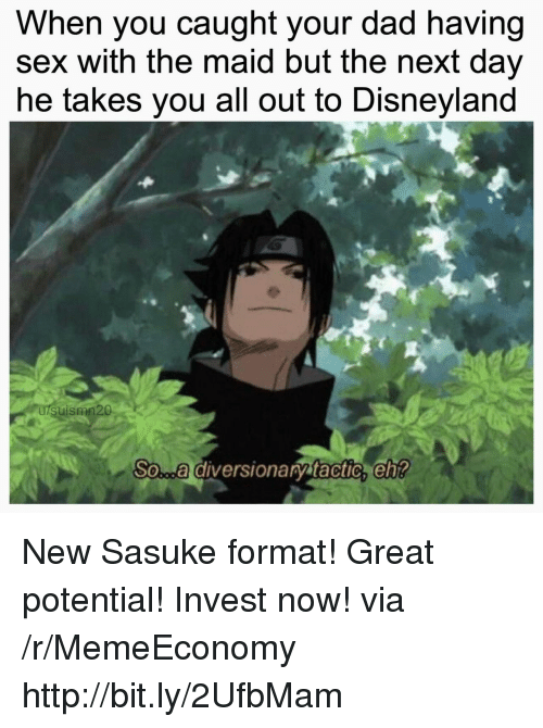 Dad, Disneyland, and Sex: When you caught your dad having  sex with the maid but the next day  he takes you all out to Disneyland  uismn20  So...a diversionary tactic,eh New Sasuke format! Great potential! Invest now! via /r/MemeEconomy http://bit.ly/2UfbMam