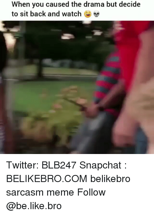 Be Like, Meme, and Memes: When you caused the drama but decide  to sit back and watch Twitter: BLB247 Snapchat : BELIKEBRO.COM belikebro sarcasm meme Follow @be.like.bro