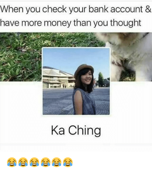 Funny, Money, and Bank: When you check your bank account &  have more money than you thought  Ka Ching 😂😂😂😂😂😂