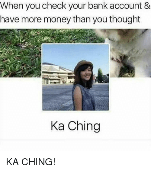 Memes, Money, and Bank: When you check your bank account &  have more money than you thought  Ka Ching KA CHING!