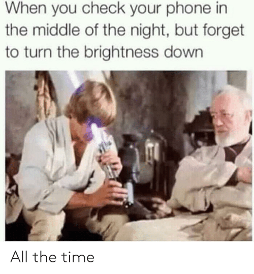 Phone, The Middle, and Time: When you check your phone in  the middle of the night, but forget  to turn the brightness down All the time