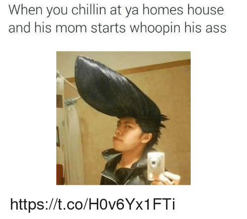 Ass, House, and Mom: When you chillin at ya homes house  and his mom starts whoopin his ass https://t.co/H0v6Yx1FTi