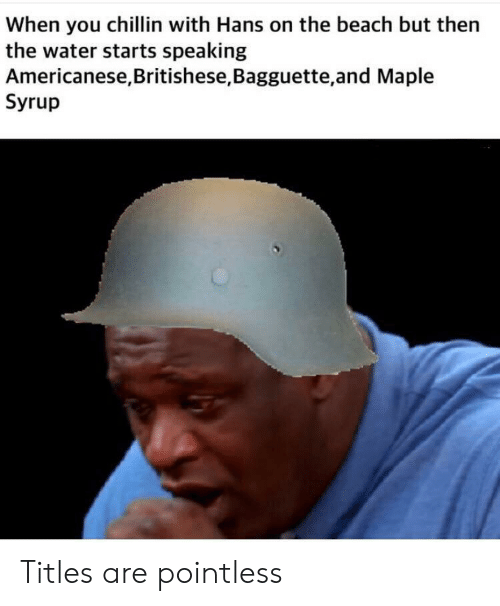 Beach, Water, and The Beach: When you chillin with Hans on the beach but then  the water starts speaking  Americanese,Britishese, Bagguette,and Maple  Syrup Titles are pointless