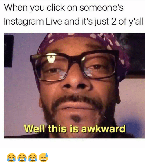 Memes, 🤖, and Wells: When you click on someone's  Instagram Live and it's just 2 of y'all  Well this is awkward 😂😂😂😅