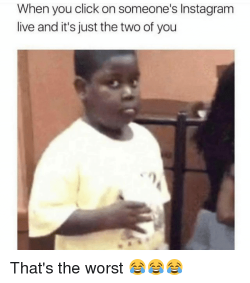Click, Funny, and Instagram: When you click on someone's Instagram  live and it's just the two of you That's the worst 😂😂😂