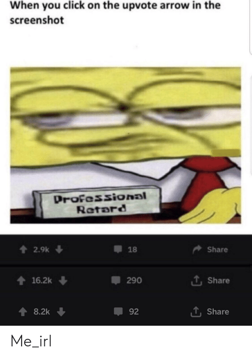 Click, Arrow, and Irl: When you click on the upvote arrow in the  screenshot  Drofessional  Retard  t 2.9k  18  Share  t 16.2k  1 Share  290  T, Share  8.2k  92 Me_irl