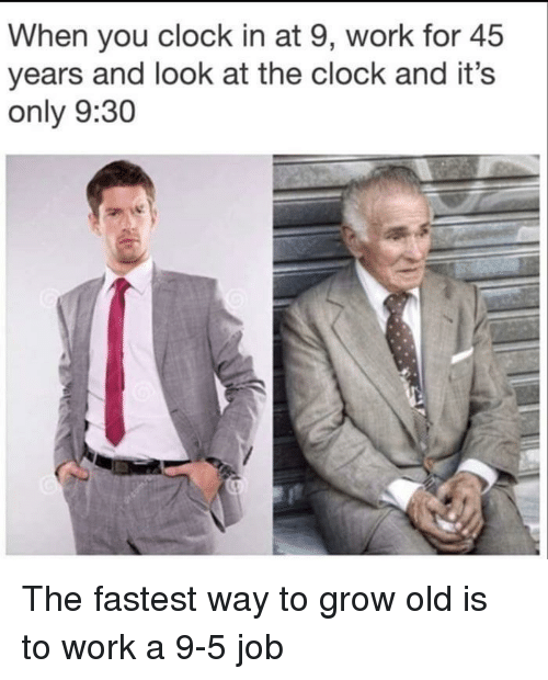 Clock, Work, and Old: When you clock in at 9, work for 45  years and look at the clock and it's  only 9:30 The fastest way to grow old is to work a 9-5 job