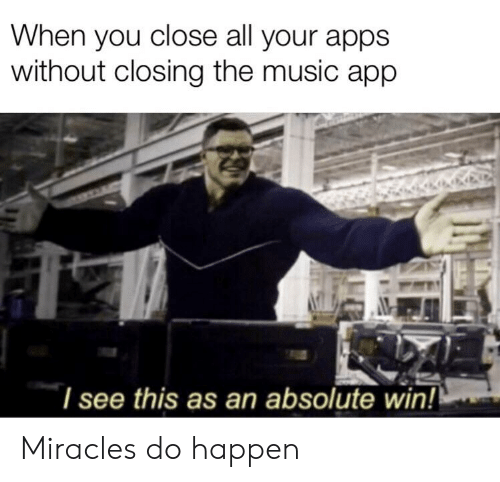 Music, Reddit, and Apps: When you close all your apps  without closing the music app  I see this as an absolute win! Miracles do happen