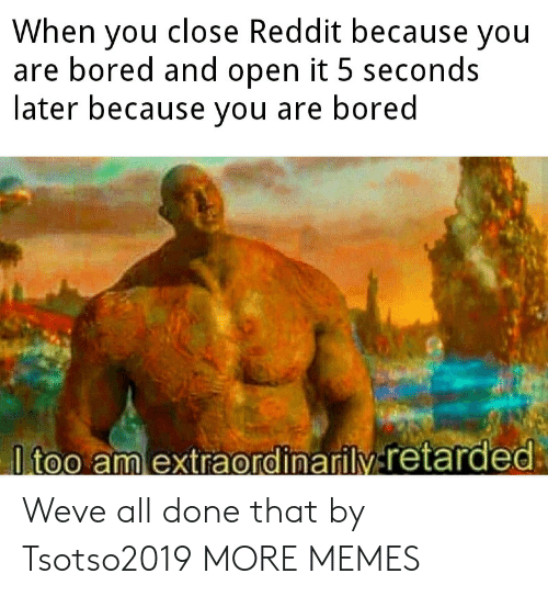 Bored, Dank, and Memes: When you close Reddit because you  are bored and open it 5 seconds  later because you are bored  ltoo amlextraordinarily-retarded: Weve all done that by Tsotso2019 MORE MEMES