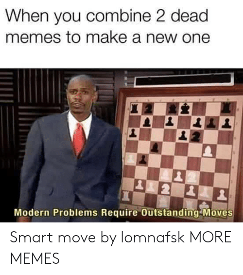 Dank, Memes, and Target: When you combine 2 dead  memes to make a new one  Modern Problems Require Outstanding Moves Smart move by lomnafsk MORE MEMES