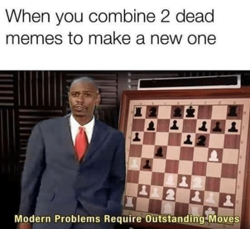 Memes, Make A, and One: When you combine 2 dead  memes to make a new one  Modern Problems Require Outstanding Moves