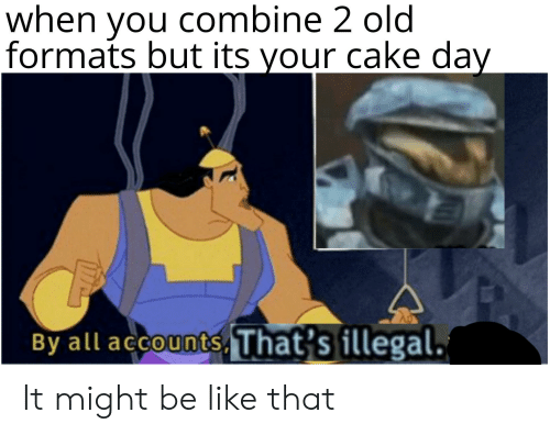Be Like, Cake, and Dank Memes: when you combine 2 old  formats but its your cake day  By all accounts, That's illegal. It might be like that