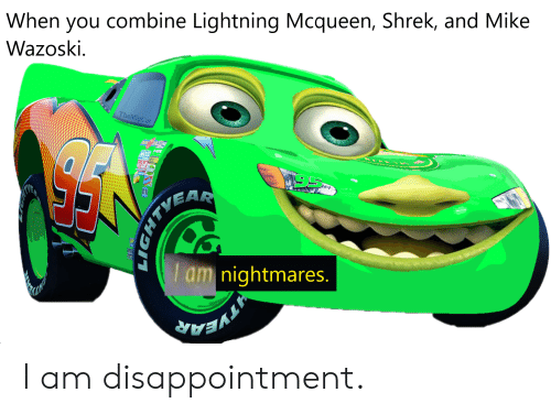 When You Combine Lightning Mcqueen Shrek And Mike Wazoski Themgcat Am Nightmares I Am Disappointment Shrek Meme On Me Me