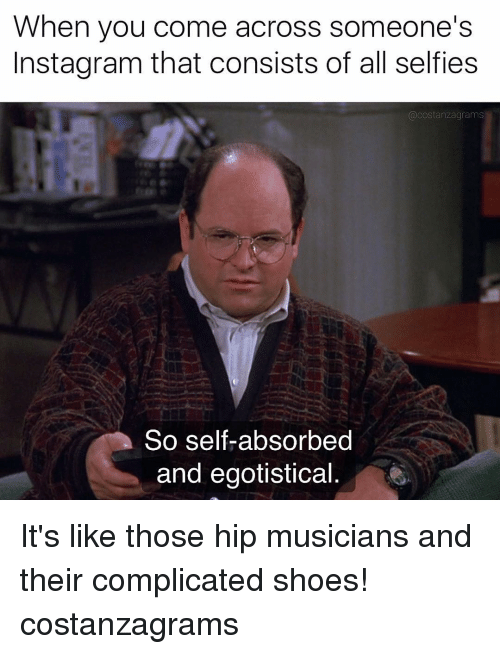 Instagram, Memes, and Shoes: When you come across someone's  Instagram that consists of all selfies  @costanzagrams  So self-absorbed  and egotistical It's like those hip musicians and their complicated shoes! costanzagrams