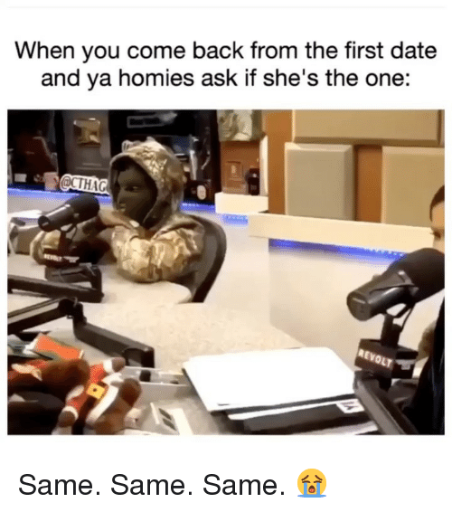 Memes, Date, and Back: When you come back from the first date  and ya homies ask if she's the one:  CTHAG  REvO Same. Same. Same. 😭