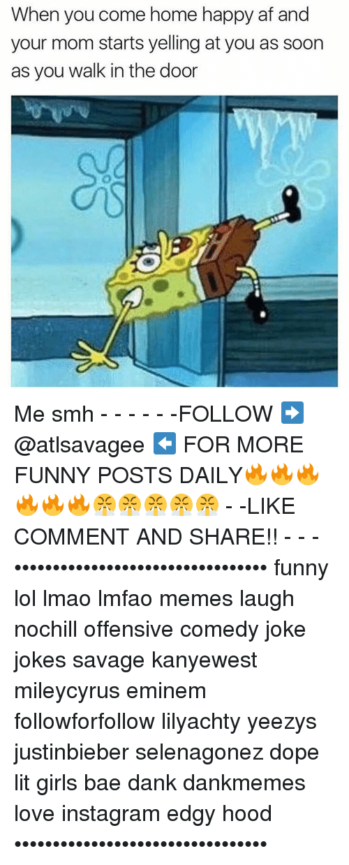 Memes, Yeezy, and 🤖: When you come home happy af and  your mom starts yelling at you as soon  as you walk in the door Me smh - - - - - -FOLLOW ➡️ @atlsavagee ⬅️ FOR MORE FUNNY POSTS DAILY🔥🔥🔥🔥🔥🔥😤😤😤😤😤 - -LIKE COMMENT AND SHARE!! - - - ••••••••••••••••••••••••••••••••• funny lol lmao lmfao memes laugh nochill offensive comedy joke jokes savage kanyewest mileycyrus eminem followforfollow lilyachty yeezys justinbieber selenagonez dope lit girls bae dank dankmemes love instagram edgy hood •••••••••••••••••••••••••••••••••