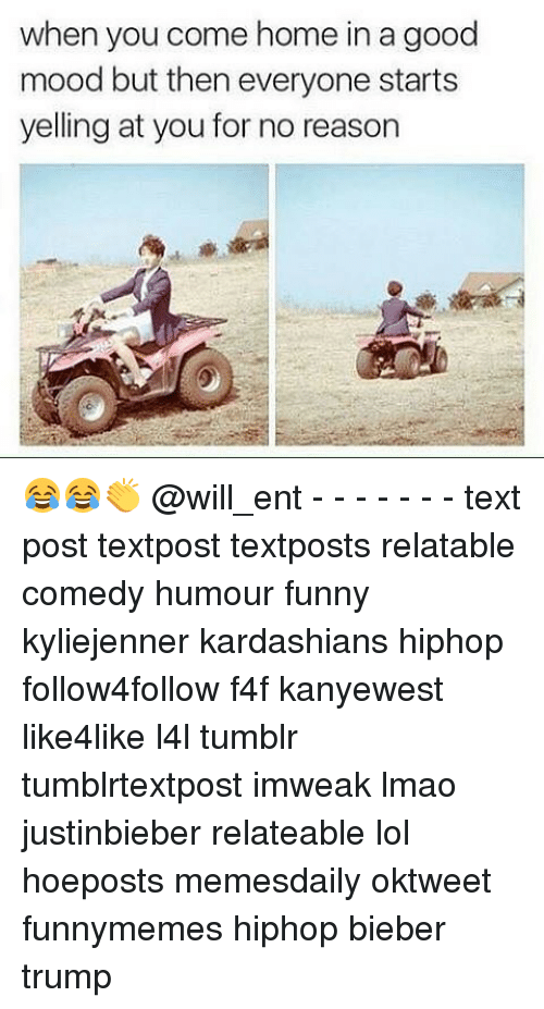 Memes, 🤖, and Bieber: when you come home in a good  mood but then everyone starts  yelling at you for no reason 😂😂👏 @will_ent - - - - - - - text post textpost textposts relatable comedy humour funny kyliejenner kardashians hiphop follow4follow f4f kanyewest like4like l4l tumblr tumblrtextpost imweak lmao justinbieber relateable lol hoeposts memesdaily oktweet funnymemes hiphop bieber trump