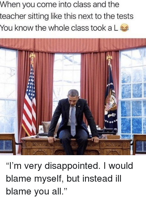 "Disappointed, Funny, and Teacher: When you come into class and the  teacher sitting like this next to the tests  You know the whole class took a ""I'm very disappointed. I would blame myself, but instead ill blame you all."""