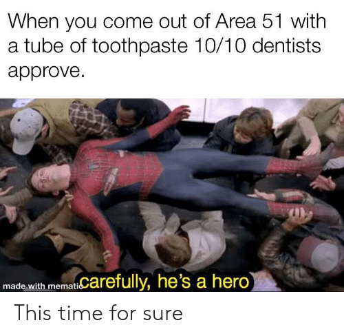 Time, Tube, and Hero: When you come out of Area 51 with  a tube of toothpaste 10/10 dentists  approve  memat Carefully, he's a hero)  made with This time for sure