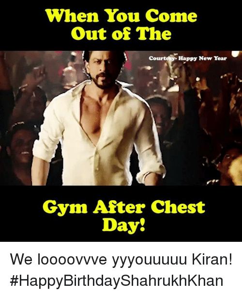 Gym, Memes, and New Year's: When You Come  Out of The  Court  Happy New Year  Gym After Chest  Day! We loooovvve yyyouuuuu Kiran! #HappyBirthdayShahrukhKhan