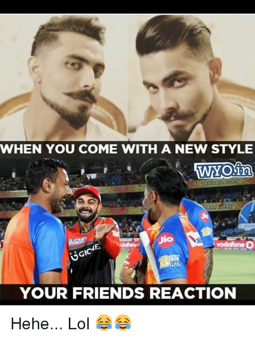 Friends, Lol, and Memes: WHEN YOU COME WITH A NEW STYLE  WYONn  GI  IPL  YOUR FRIENDS REACTION Hehe... Lol 😂😂