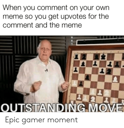 Meme, Dank Memes, and Epic: When you comment on your own  meme so you get upvotes for the  comment and the meme  2  OUTSTANDING MOVE Epic gamer moment