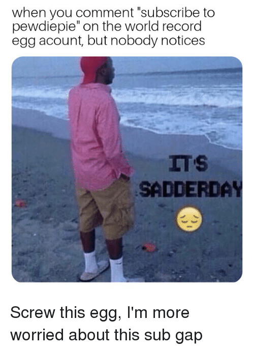 """Record, World, and Gap: when you comment """"subscribe to  pewdiepie"""" on the world record  egg acount, but nobody notices  SADDERDAY"""