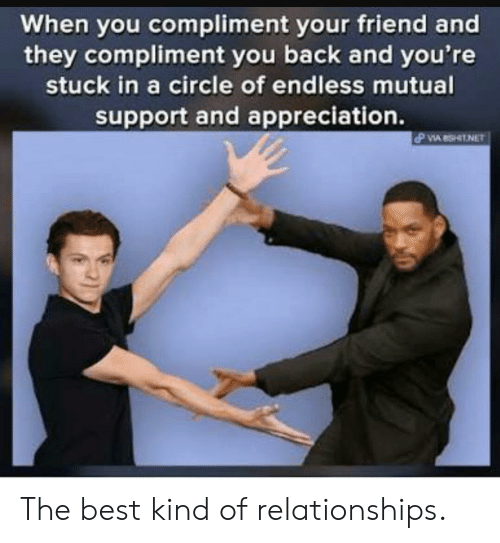Relationships, Best, and Back: When you compliment your friend and  they compliment you back and you're  stuck in a circle of endless mutual  support and appreciation. The best kind of relationships.
