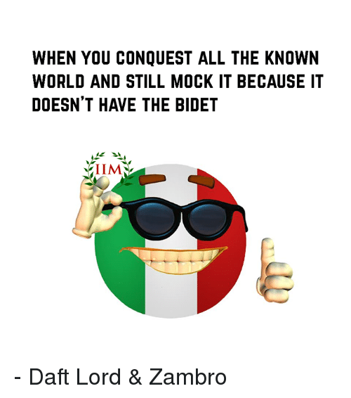 Memes, World, and All The: WHEN YOU CONQUEST ALL THE KNOWN  WORLD AND STILL MOCK IT BECAUSE IT  DOESN'T HAVE THE BIDET - Daft Lord & Zambro