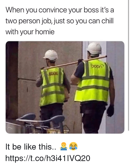 Be Like, Chill, and Homie: When you convince your boss it's a  two person job, just so you can chill  with your homie  boon It be like this.. 🤷‍♂️😂 https://t.co/h3i41IVQ20