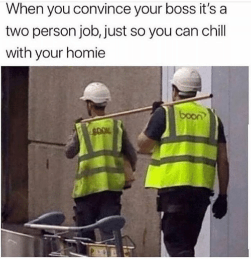 Chill, Homie, and Job: When you convince your boss it's a  two person job, just so you can chill  with your homie