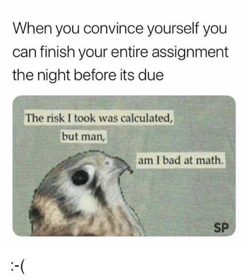 Bad, Math, and Can: When you convince yourself you  can finish your entire assignment  the night before its due  The risk I took was calculated  but man,  am I bad at math  SP :-(