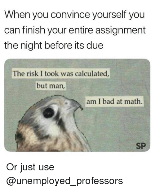 Bad, Math, and Trendy: When you convince yourself you  can finish your entire assignment  the night before its due  The risk I took was calculated  but man,  am I bad at math.  SP Or just use @unemployed_professors