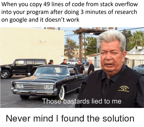 Google, Work, and Mind: When you copy 49 lines of code from stack overflow  into your program after doing 3 minutes of research  on google and it doesn't work  Those bastards lied to me Never mind I found the solution
