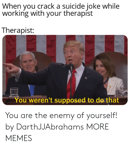 Dank, Memes, and Target: When you crack a suicide joke while  working with your therapíst  Therapist:  You weren't supposed to de that You are the enemy of yourself! by DarthJJAbrahams MORE MEMES