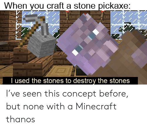 Minecraft, Reddit, and Thanos: When you craft a stone pickaxe:  I used the stones to destroy the stones I've seen this concept before, but none with a Minecraft thanos