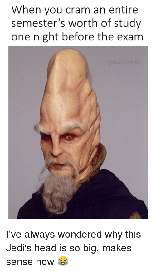 Head, Star Wars, and Big: When you cram an entire  semester's worth of study  one night before the exam I've always wondered why this Jedi's head is so big, makes sense now 😂