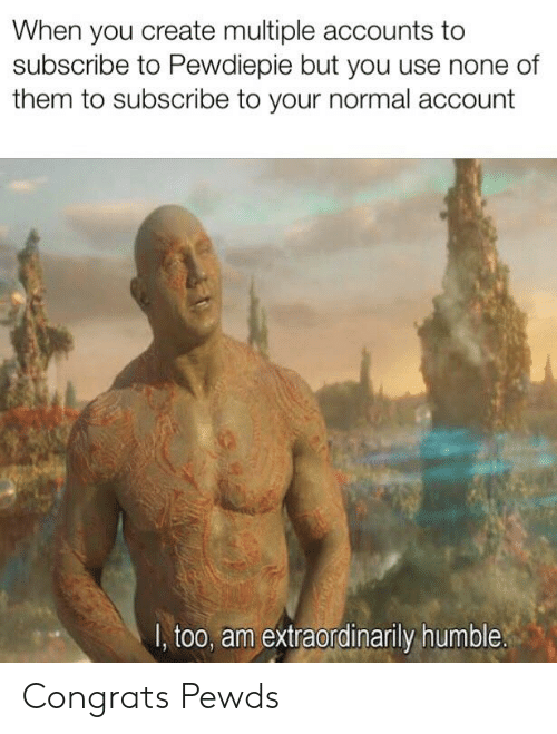 Humble, Create, and Account: When you create multiple accounts to  subscribe to Pewdiepie but you use none of  them to subscribe to your normal account  I, too, am extraordinarily humble. Congrats Pewds