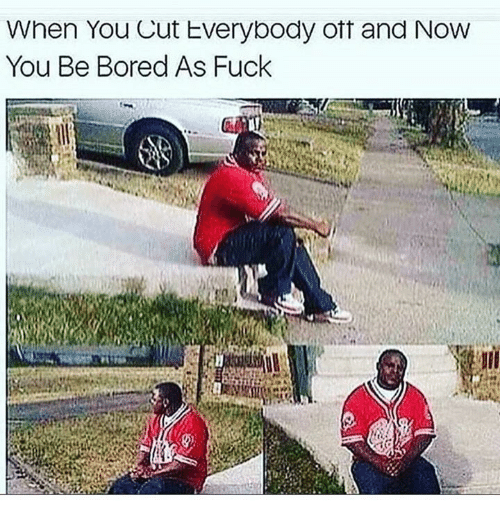 Bored, Fuck, and Bored as Fuck: When You Cut Everybody ott and Now  You Be Bored As Fuck