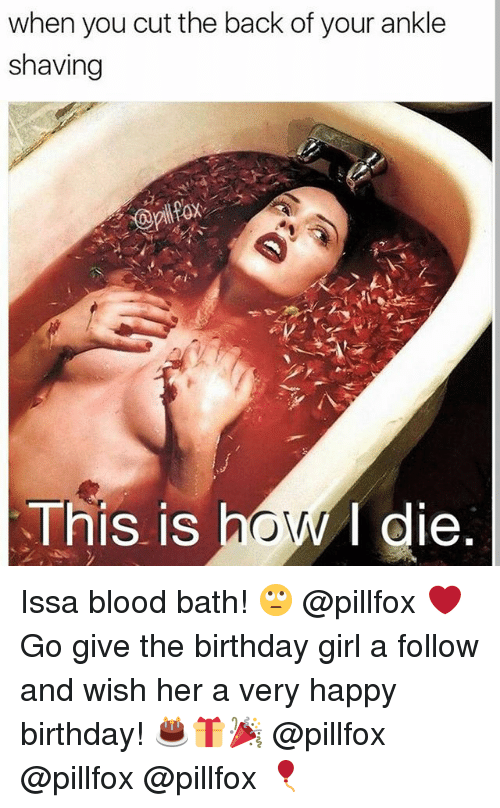 Birthday, Bloods, and Memes: when you cut the back of your ankle  shaving  This is  le Issa blood bath! 🙄 @pillfox ❤ Go give the birthday girl a follow and wish her a very happy birthday! 🎂🎁🎉 @pillfox @pillfox @pillfox 🎈