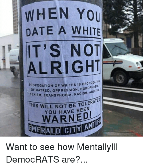 Memes, Racism, and Date: WHEN YOU  DATE A WHITE  IT'S NOT  ALRIGHT  PROPOG  IS PROPOCATIOk  HATRED  opPRESSION. ABLEISI  SEXISM, T  RACISM, LERATE  THIS WILL NOT BE YOU HAVE BEEN  EMERALD Want to see how MentallyIll DemocRATS are?...