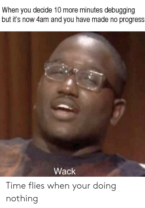 Time, Wack, and You: When you decide 10 more minutes debugging  but it's now 4am and you have made no progress  Wack Time flies when your doing nothing