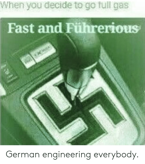 Reddit, Engineering, and German: When you decide to go full gas  Fast and Führerious  TA German engineering everybody.