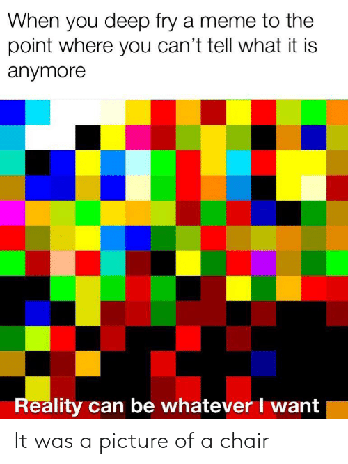 Meme, Chair, and Reality: When you deep fry a meme to the  point where you can't tell what it is  anymore  Reality can be whatever I want It was a picture of a chair