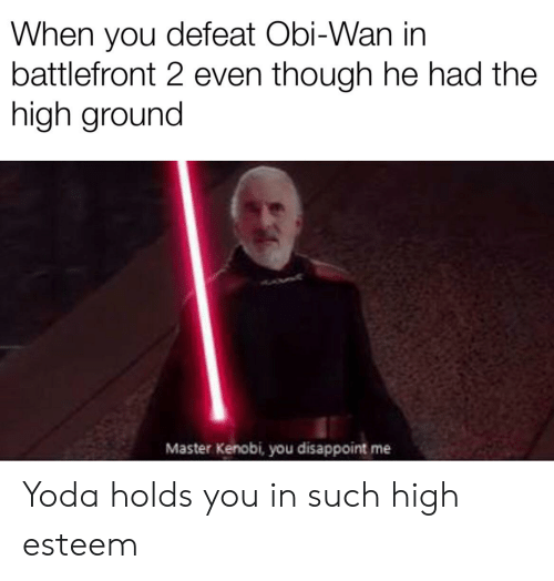 Yoda, Battlefront, and Battlefront 2: When you defeat Obi-Wan in  battlefront 2 even though he had the  high ground  Master Kenobi, you disappoint me Yoda holds you in such high esteem