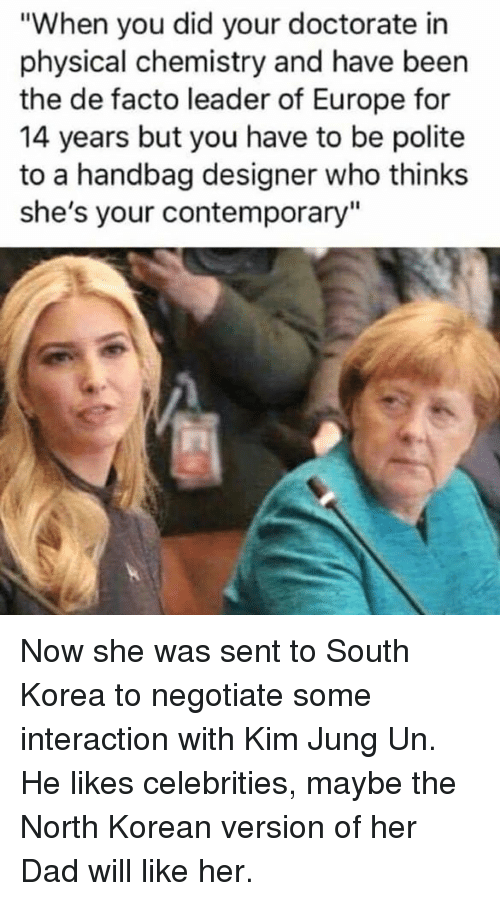 """Dad, Europe, and Korean: """"When you did your doctorate in  physical chemistry and have been  the de facto leader of Europe for  14 years but you have to be polite  to a handbag designer who thinks  she's your contemporary"""" Now she was sent to South Korea to negotiate some interaction with Kim Jung Un.  He likes celebrities, maybe the North Korean version of her Dad will like her."""
