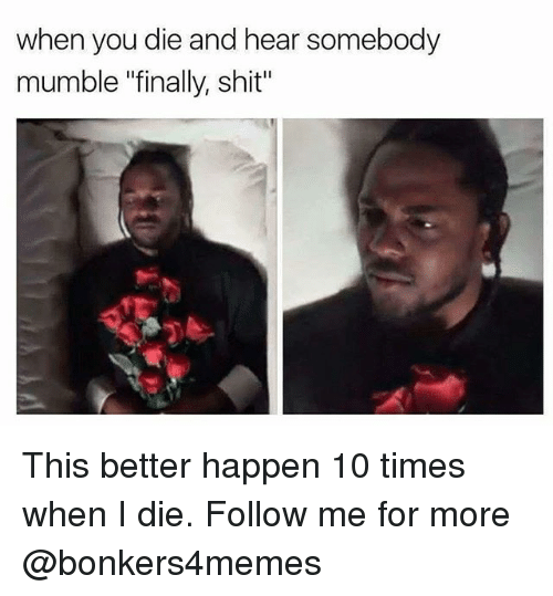 "Memes, Shit, and 🤖: when you die and hear somebody  mumble ""finally, shit"" This better happen 10 times when I die. Follow me for more @bonkers4memes"