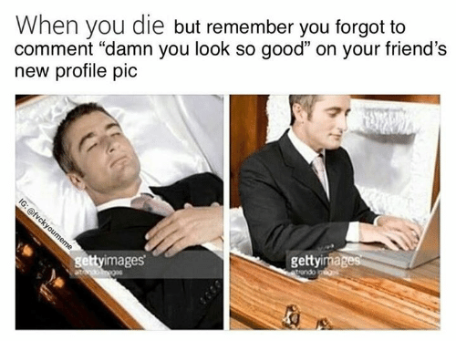 "Friends, Good, and Remember: When you die but remember you forgot to  comment ""damn you look so good"" on your friend's  new profile pic  1  ettyimages  gettyima  at"